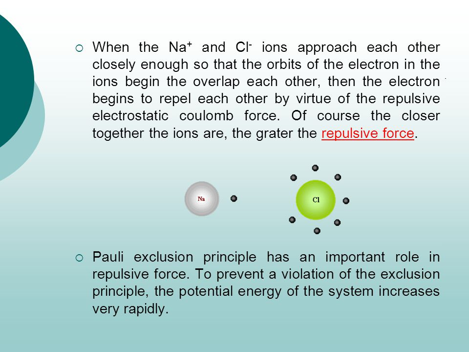When the Na+ and Cl- ions approach each other closely enough so that the orbits of the electron in the ions begin the overlap each other, then the electron begins to repel each other by virtue of the repulsive electrostatic coulomb force. Of course the closer together the ions are, the grater the repulsive force.