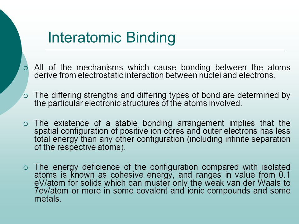 Interatomic Binding All of the mechanisms which cause bonding between the atoms derive from electrostatic interaction between nuclei and electrons.