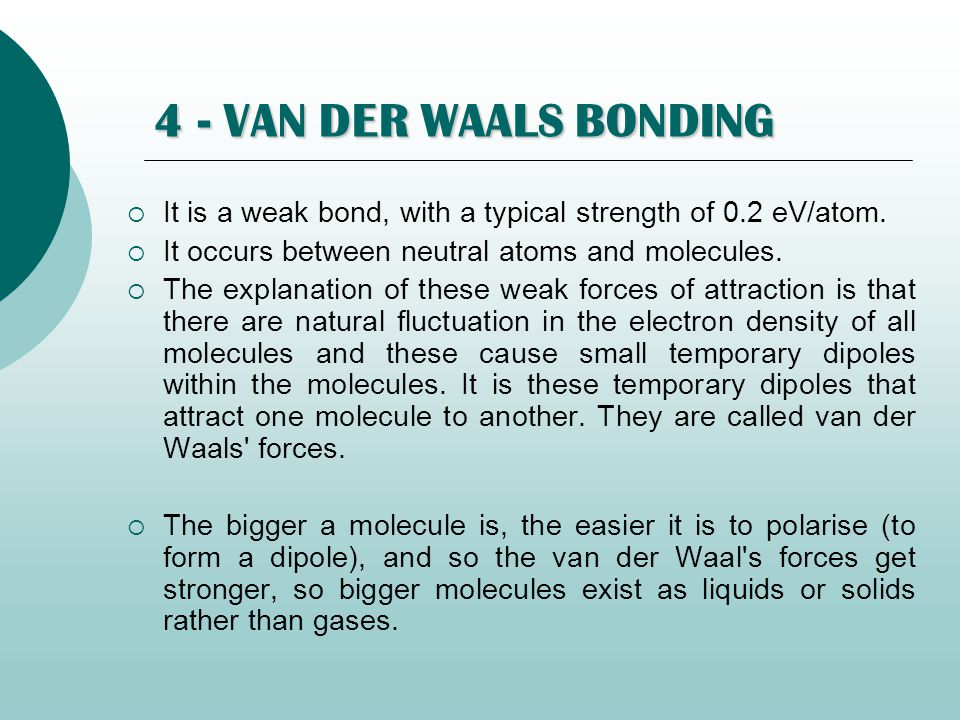 4 - VAN DER WAALS BONDING It is a weak bond, with a typical strength of 0.2 eV/atom. It occurs between neutral atoms and molecules.