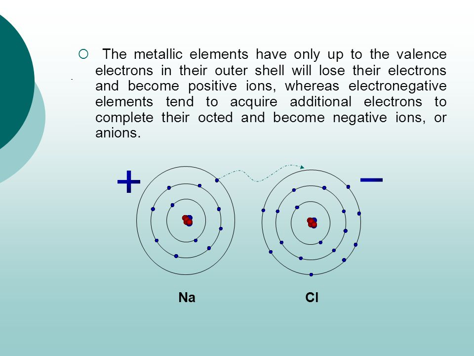 The metallic elements have only up to the valence electrons in their outer shell will lose their electrons and become positive ions, whereas electronegative elements tend to acquire additional electrons to complete their octed and become negative ions, or anions.