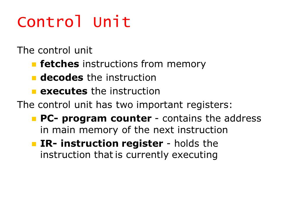 Control Unit The control unit fetches instructions from memory