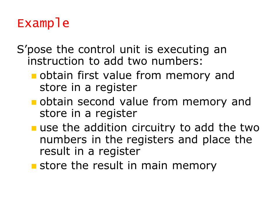 Example S'pose the control unit is executing an instruction to add two numbers: obtain first value from memory and store in a register.