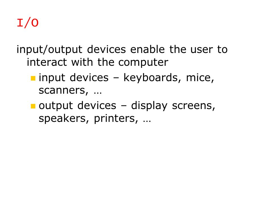 I/O input/output devices enable the user to interact with the computer