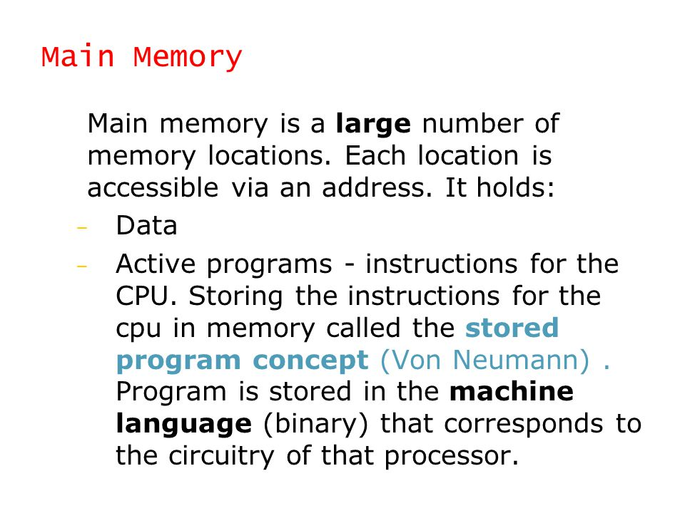 Main Memory Main memory is a large number of memory locations. Each location is accessible via an address. It holds: