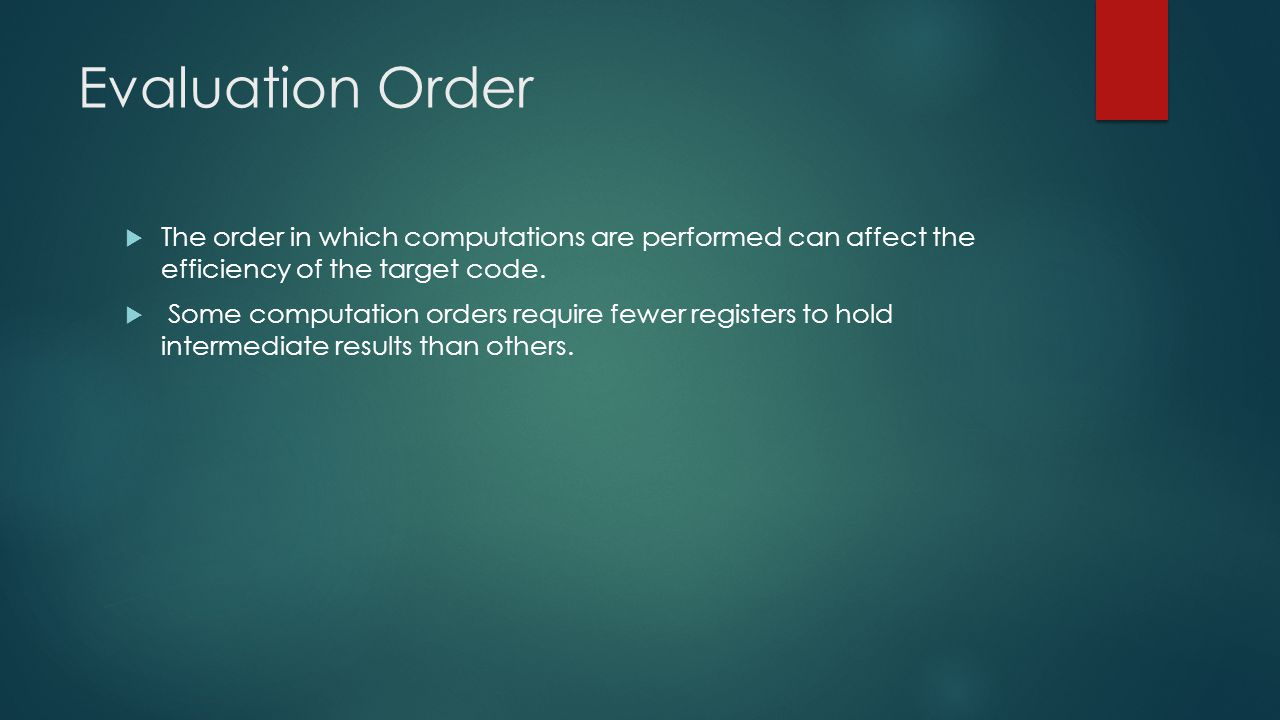 Evaluation Order The order in which computations are performed can affect the efficiency of the target code.