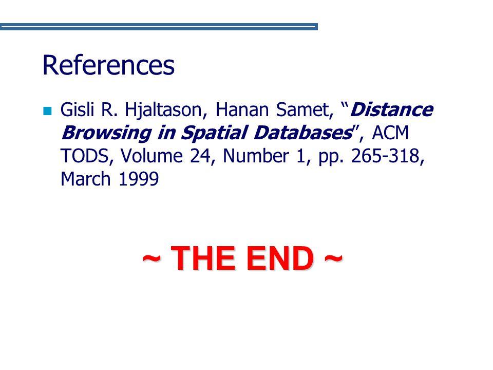 References Gisli R. Hjaltason, Hanan Samet, Distance Browsing in Spatial Databases , ACM TODS, Volume 24, Number 1, pp. 265-318, March 1999.
