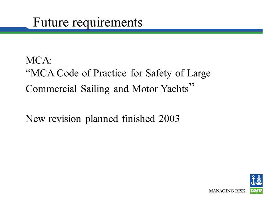 Future requirements MCA: MCA Code of Practice for Safety of Large Commercial Sailing and Motor Yachts New revision planned finished 2003.