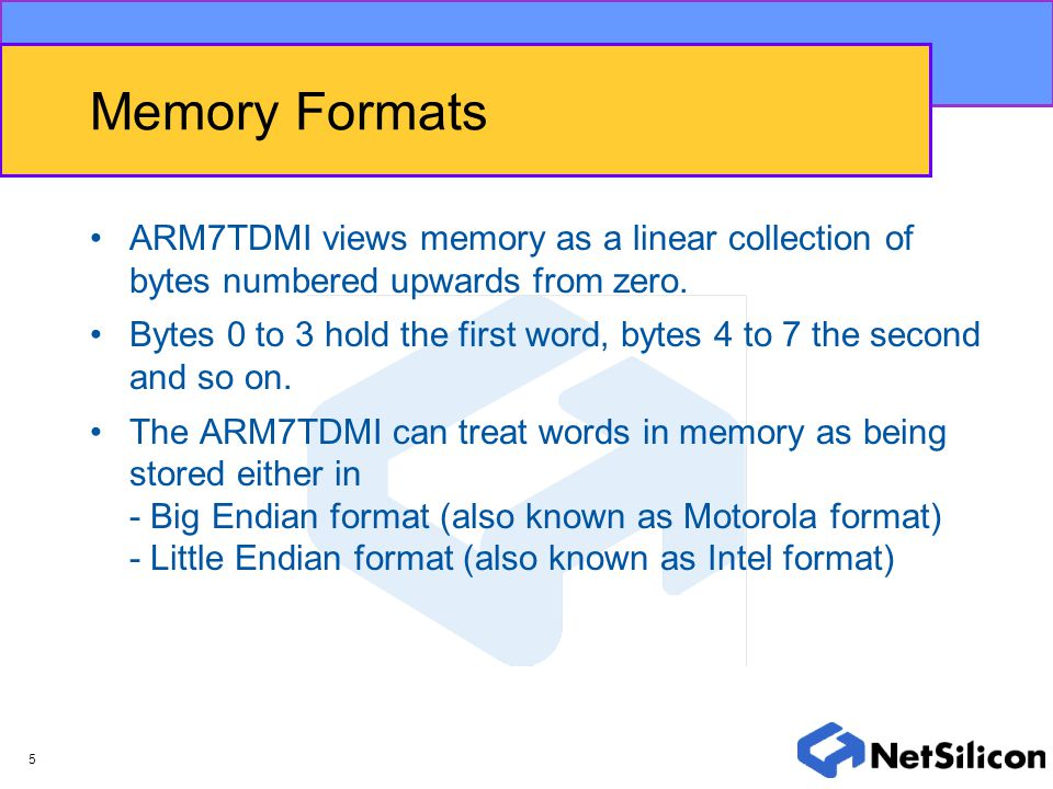 Memory Formats ARM7TDMI views memory as a linear collection of bytes numbered upwards from zero.