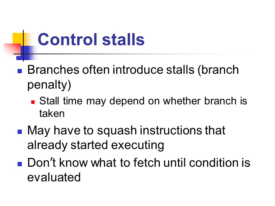 Control stalls Branches often introduce stalls (branch penalty)