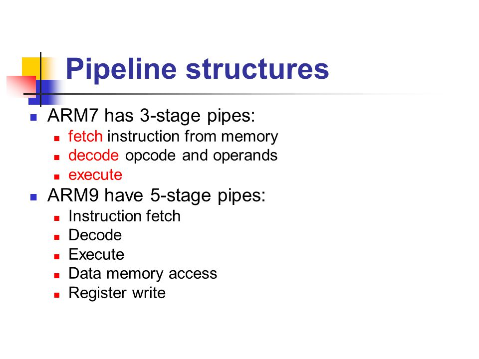 Pipeline structures ARM7 has 3-stage pipes: ARM9 have 5-stage pipes:
