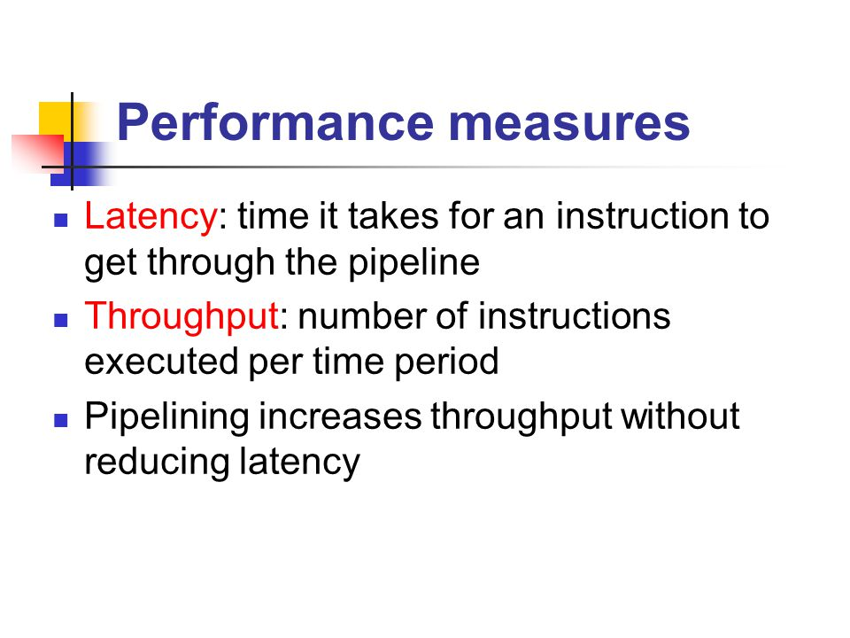 Performance measures Latency: time it takes for an instruction to get through the pipeline.
