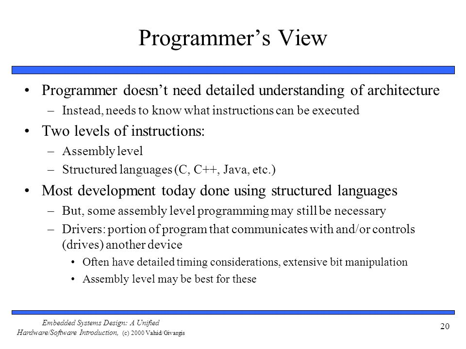 Programmer's View Programmer doesn't need detailed understanding of architecture. Instead, needs to know what instructions can be executed.