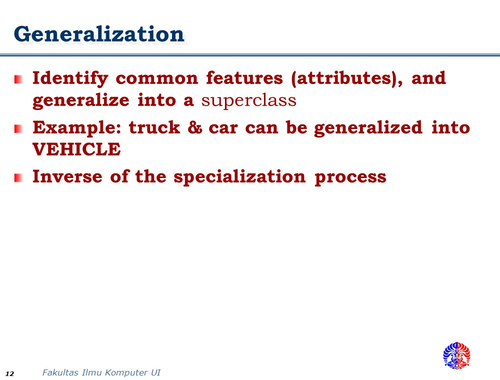 Generalization Identify common features (attributes), and generalize into a superclass. Example: truck & car can be generalized into VEHICLE.