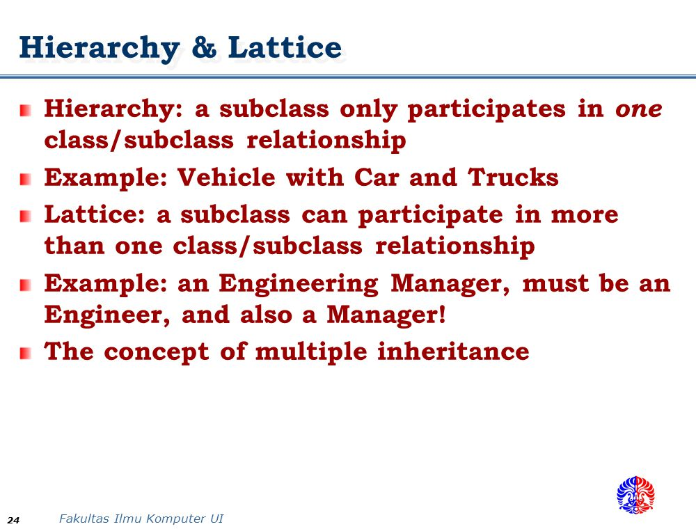 Hierarchy & Lattice Hierarchy: a subclass only participates in one class/subclass relationship. Example: Vehicle with Car and Trucks.