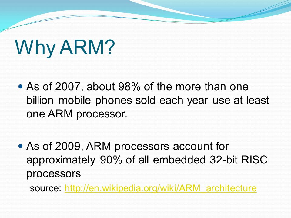 Why ARM As of 2007, about 98% of the more than one billion mobile phones sold each year use at least one ARM processor.
