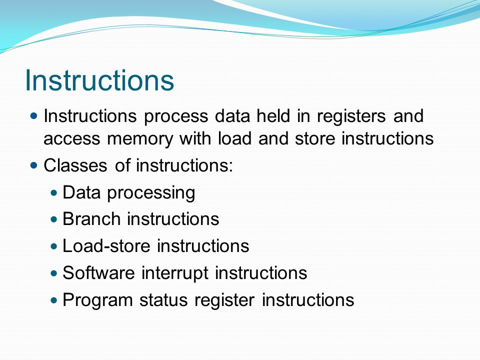 Instructions Instructions process data held in registers and access memory with load and store instructions.