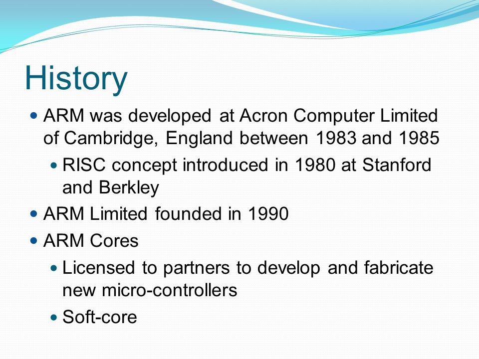 History ARM was developed at Acron Computer Limited of Cambridge, England between 1983 and 1985.