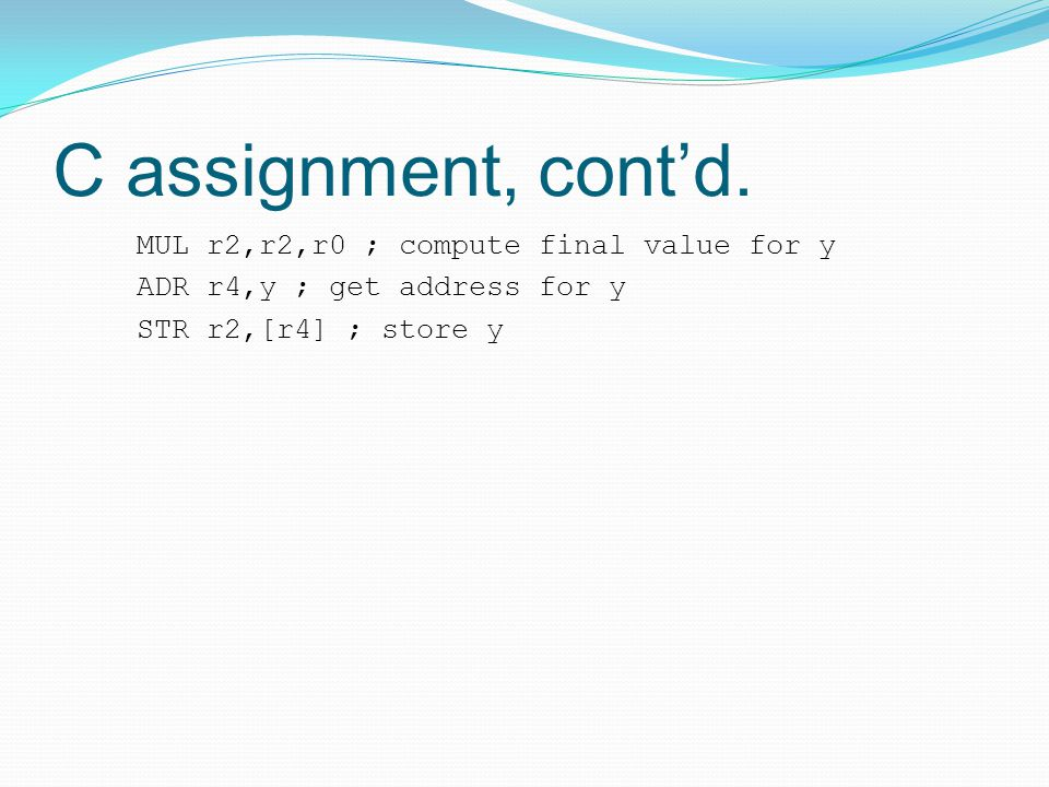C assignment, cont'd. MUL r2,r2,r0 ; compute final value for y