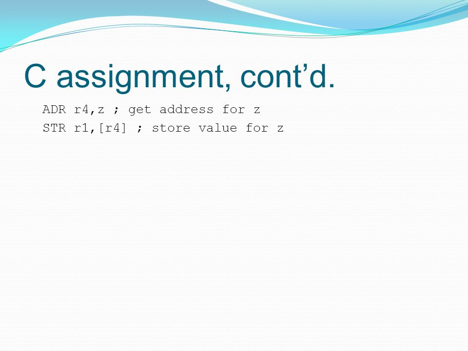 C assignment, cont'd. ADR r4,z ; get address for z