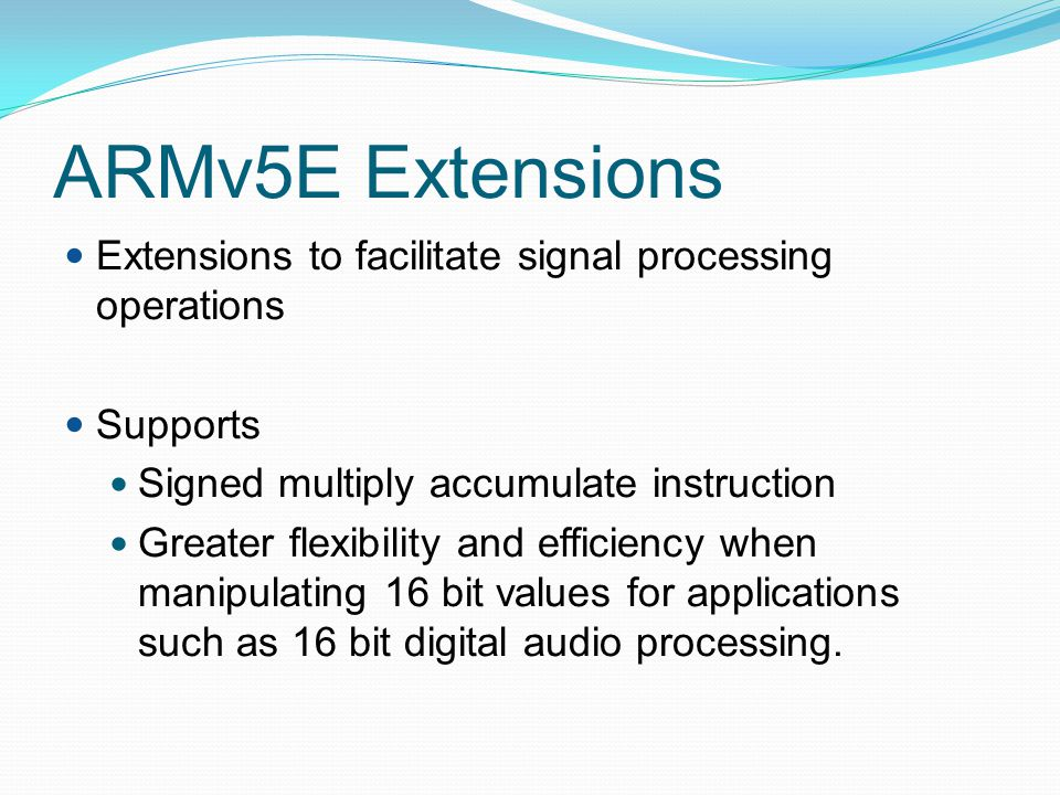 ARMv5E Extensions Extensions to facilitate signal processing operations. Supports. Signed multiply accumulate instruction.