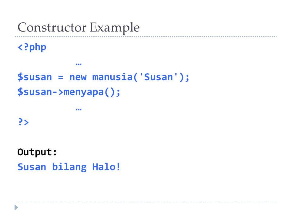 Constructor Example < php … $susan = new manusia( Susan ); $susan->menyapa(); > Output: Susan bilang Halo.