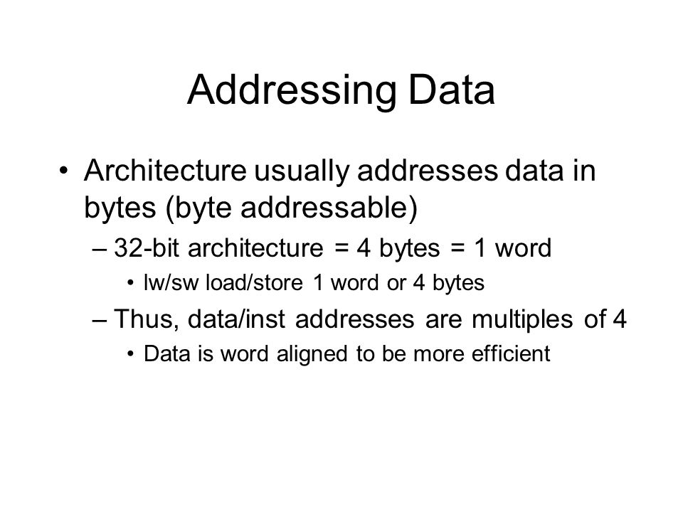 Addressing Data Architecture usually addresses data in bytes (byte addressable) 32-bit architecture = 4 bytes = 1 word.
