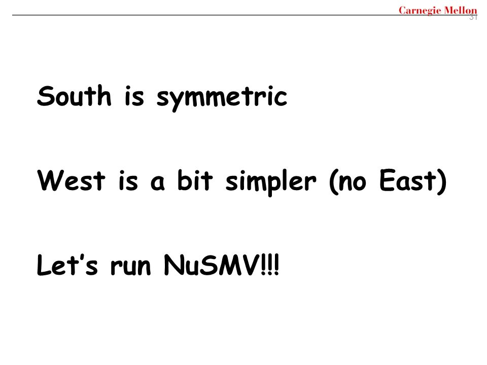 South is symmetric West is a bit simpler (no East) Let's run NuSMV!!!