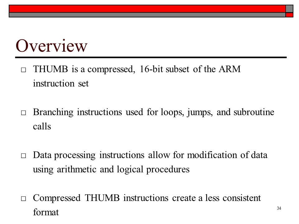 Overview THUMB is a compressed, 16-bit subset of the ARM instruction set. Branching instructions used for loops, jumps, and subroutine calls.