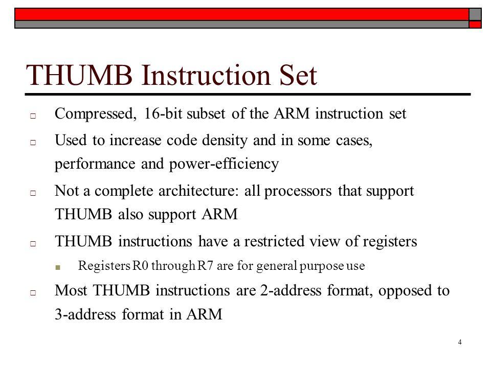 THUMB Instruction Set Compressed, 16-bit subset of the ARM instruction set.