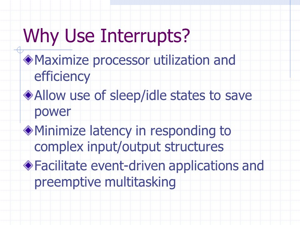 Why Use Interrupts Maximize processor utilization and efficiency