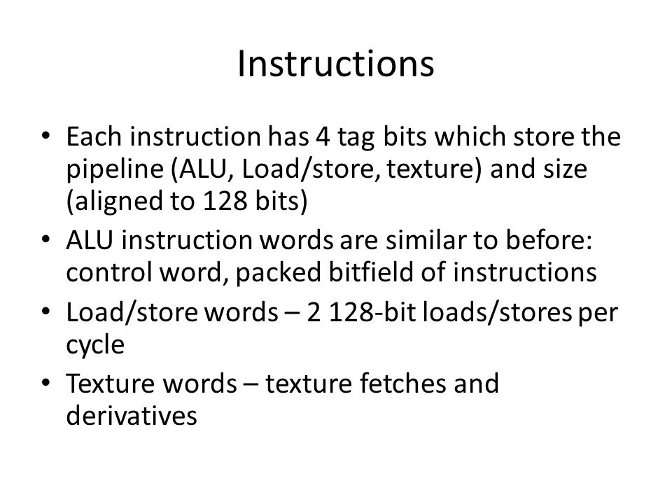 Instructions Each instruction has 4 tag bits which store the pipeline (ALU, Load/store, texture) and size (aligned to 128 bits)