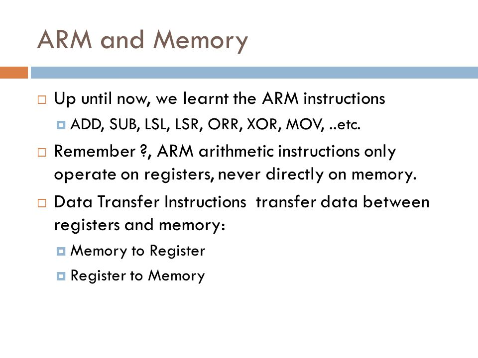 ARM and Memory Up until now, we learnt the ARM instructions