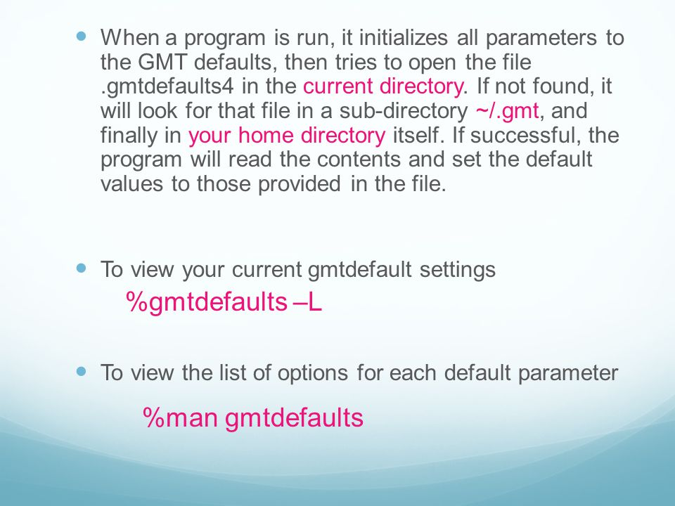When a program is run, it initializes all parameters to the GMT defaults, then tries to open the file .gmtdefaults4 in the current directory. If not found, it will look for that file in a sub-directory ~/.gmt, and finally in your home directory itself. If successful, the program will read the contents and set the default values to those provided in the file.