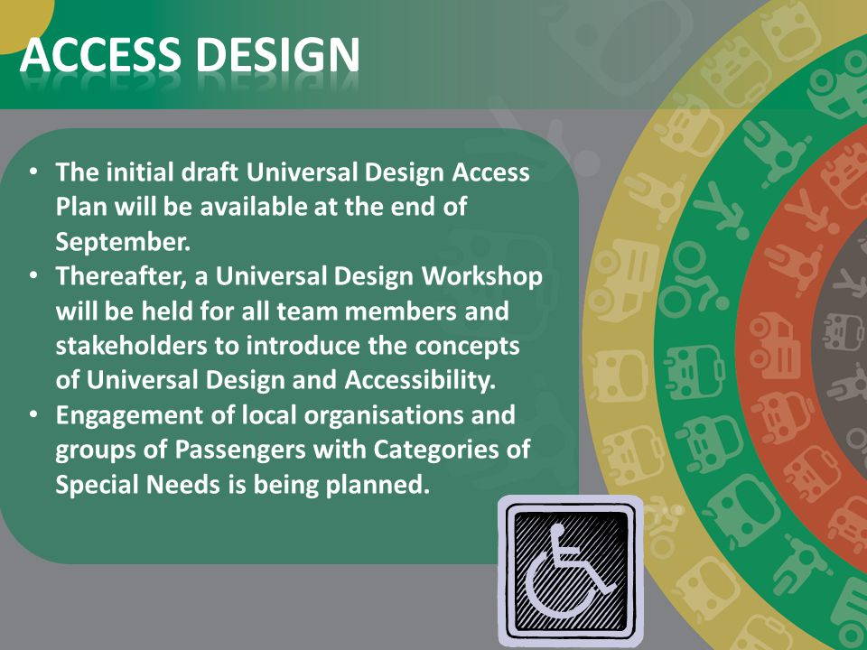 ACCESS DESIGN The initial draft Universal Design Access Plan will be available at the end of September.