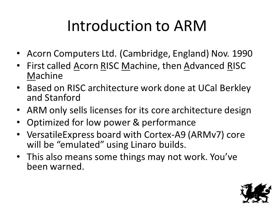 Introduction to ARM Acorn Computers Ltd. (Cambridge, England) Nov. 1990. First called Acorn RISC Machine, then Advanced RISC Machine.
