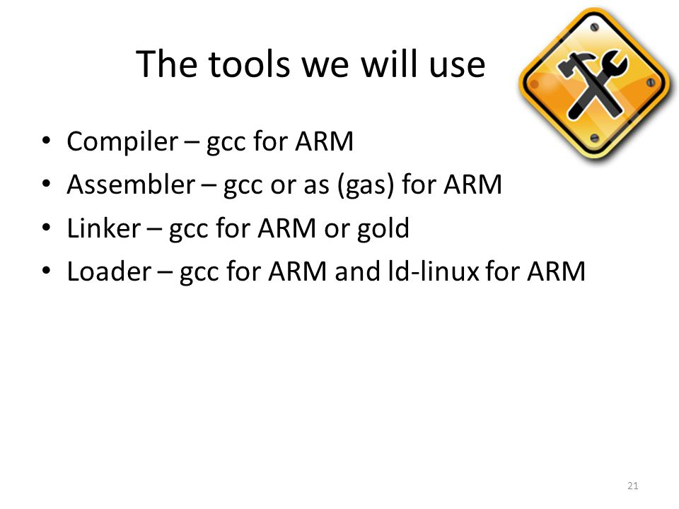 The tools we will use Compiler – gcc for ARM