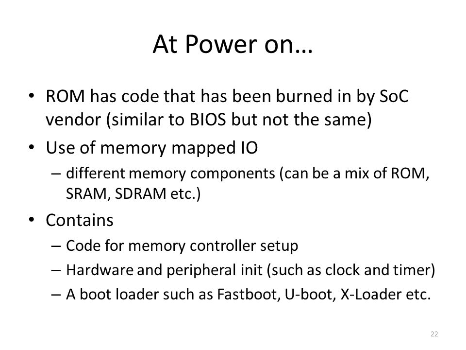 At Power on… ROM has code that has been burned in by SoC vendor (similar to BIOS but not the same) Use of memory mapped IO.