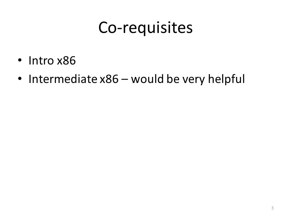 Co-requisites Intro x86 Intermediate x86 – would be very helpful