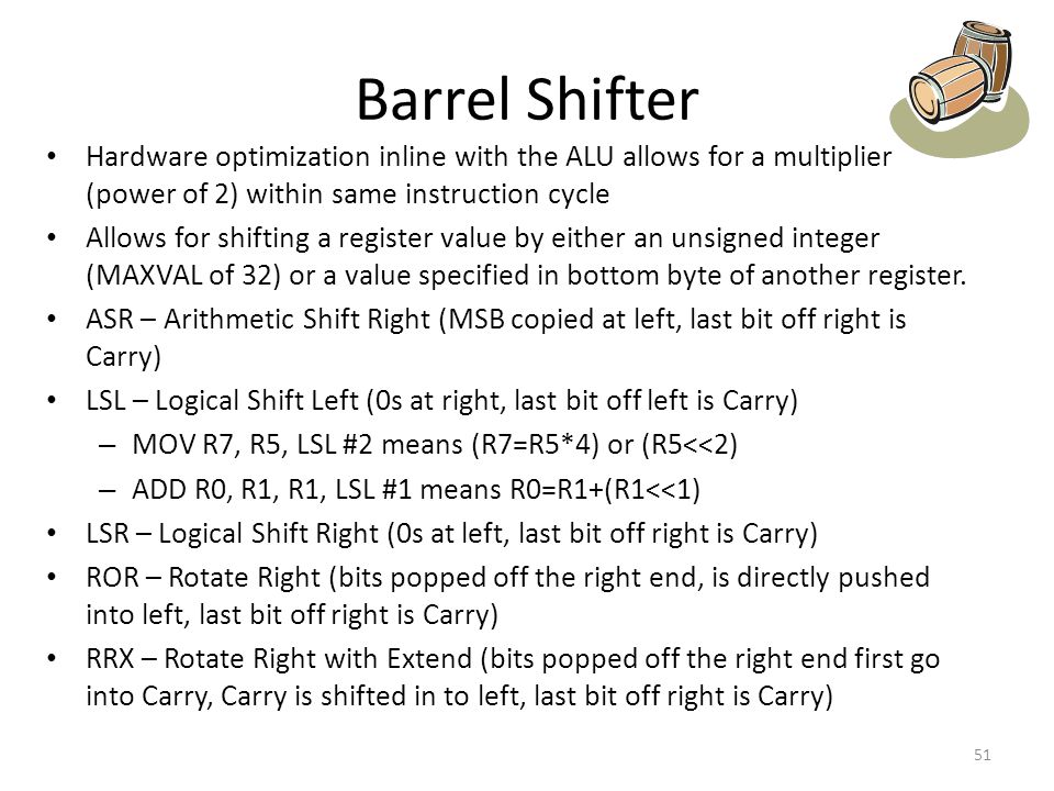 Barrel Shifter Hardware optimization inline with the ALU allows for a multiplier (power of 2) within same instruction cycle.