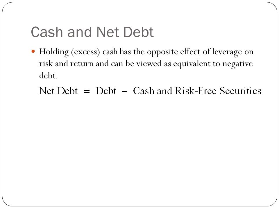 Cash and Net Debt Holding (excess) cash has the opposite effect of leverage on risk and return and can be viewed as equivalent to negative debt.
