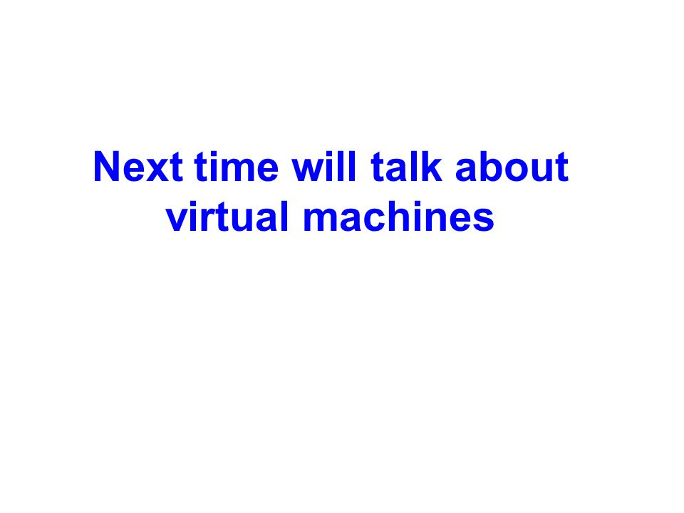 Next time will talk about virtual machines