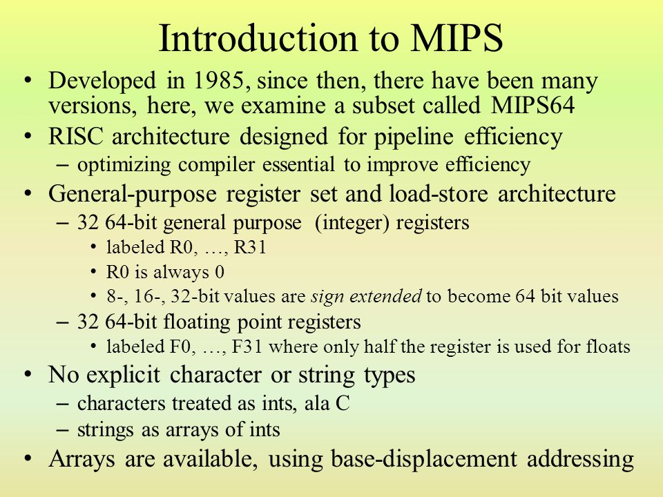 Introduction to MIPS Developed in 1985, since then, there have been many versions, here, we examine a subset called MIPS64.