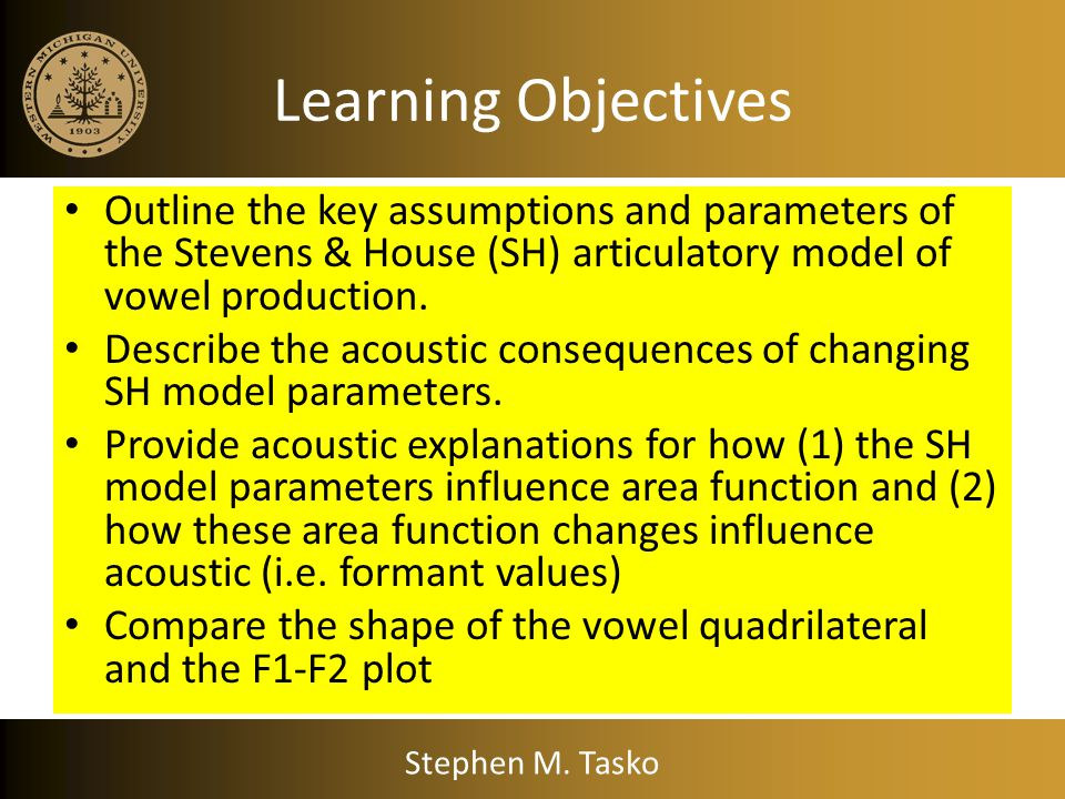 Learning Objectives Outline the key assumptions and parameters of the Stevens & House (SH) articulatory model of vowel production.