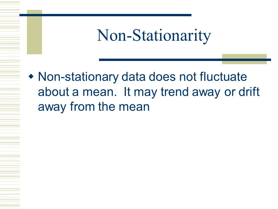 Non-Stationarity Non-stationary data does not fluctuate about a mean.
