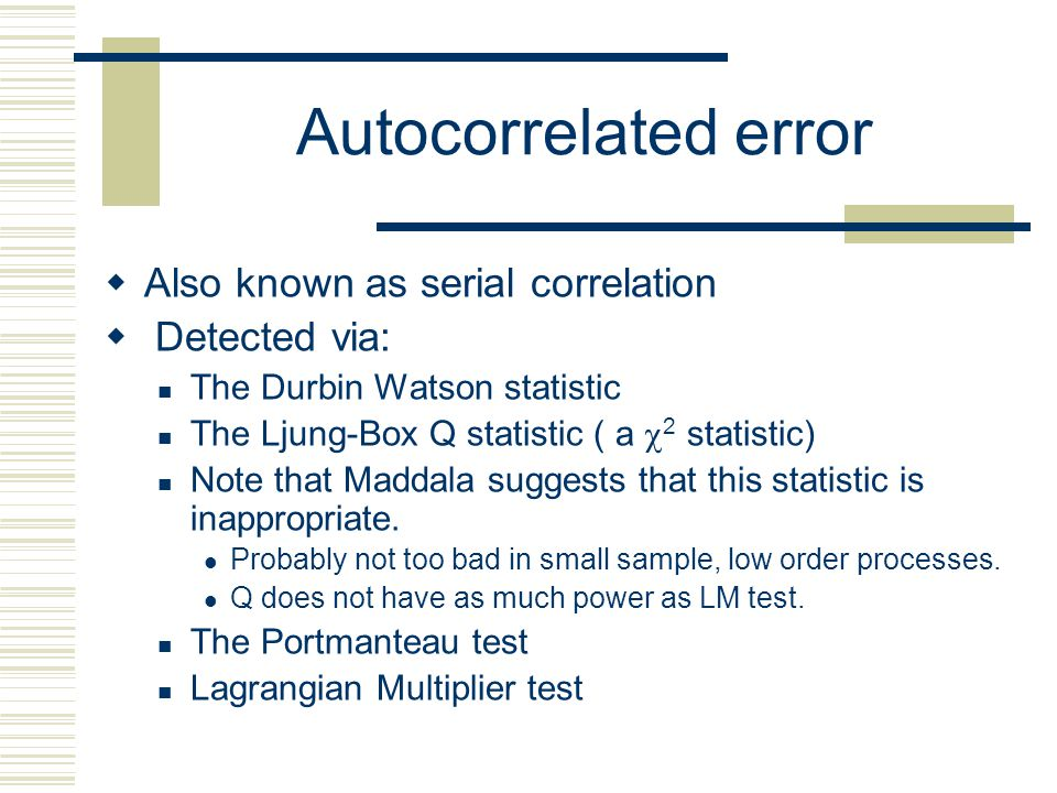 Autocorrelated error Also known as serial correlation Detected via: