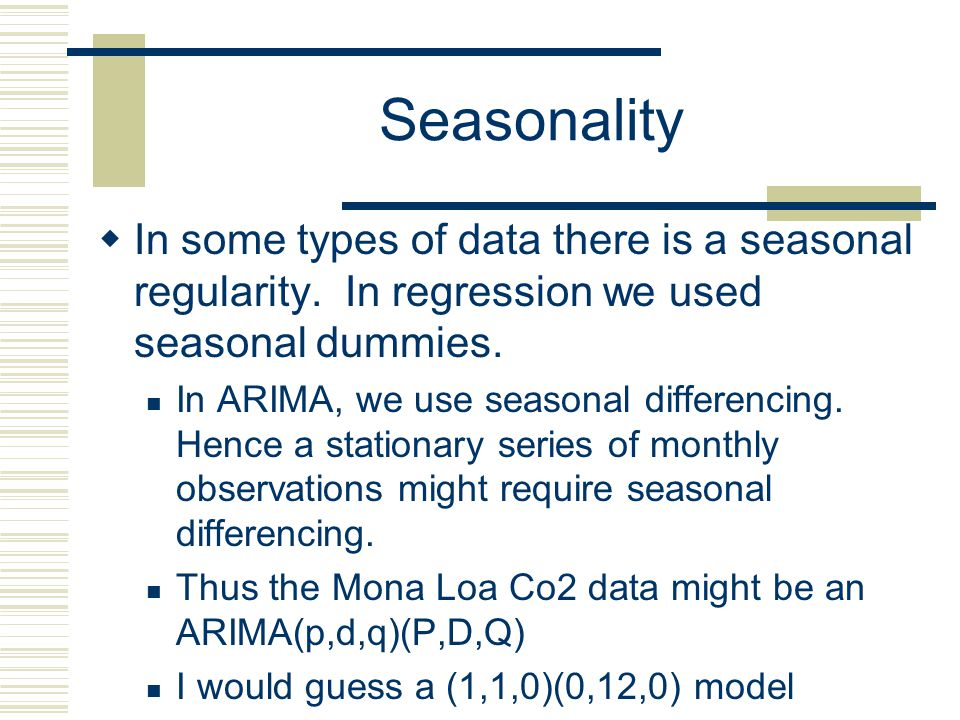 Seasonality In some types of data there is a seasonal regularity. In regression we used seasonal dummies.