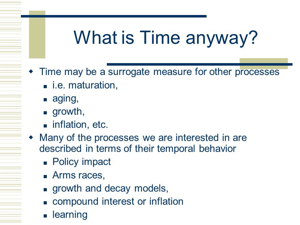 What is Time anyway Time may be a surrogate measure for other processes. i.e. maturation, aging,