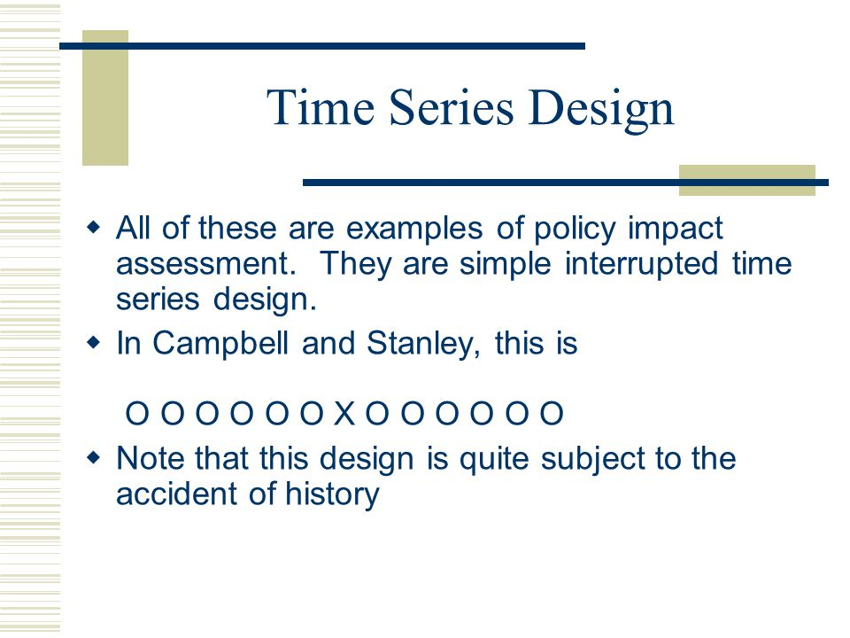 Time Series Design All of these are examples of policy impact assessment. They are simple interrupted time series design.