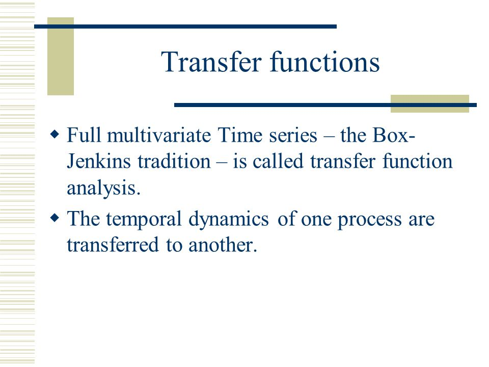 Transfer functions Full multivariate Time series – the Box-Jenkins tradition – is called transfer function analysis.