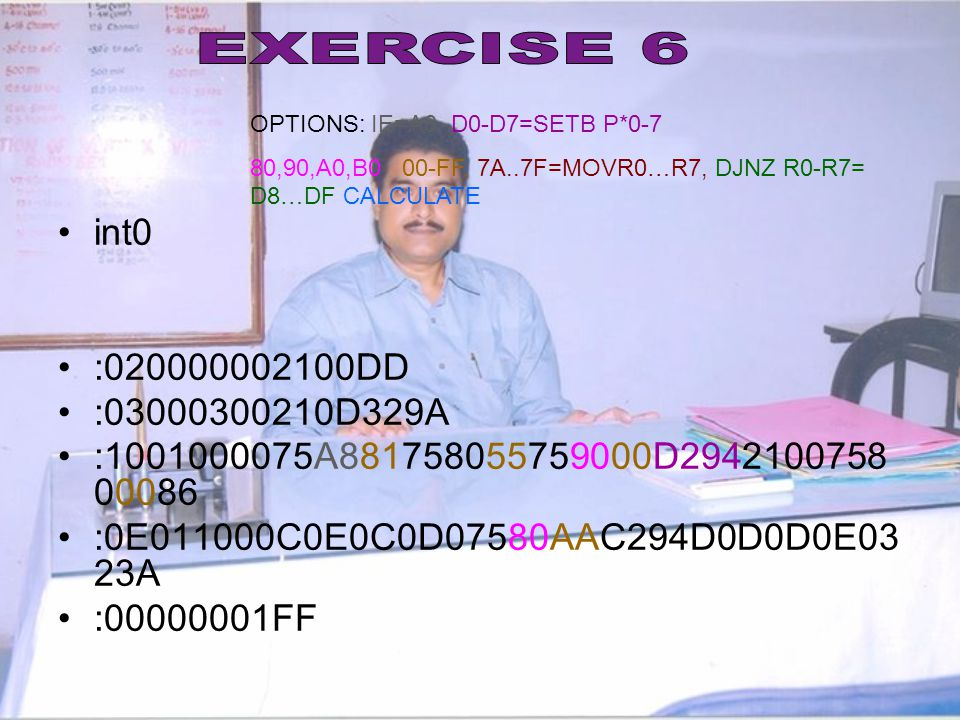 EXERCISE 6 OPTIONS: IE=A8 D0-D7=SETB P*0-7. 80,90,A0,B0 00-FF, 7A..7F=MOVR0…R7, DJNZ R0-R7= D8…DF CALCULATE.